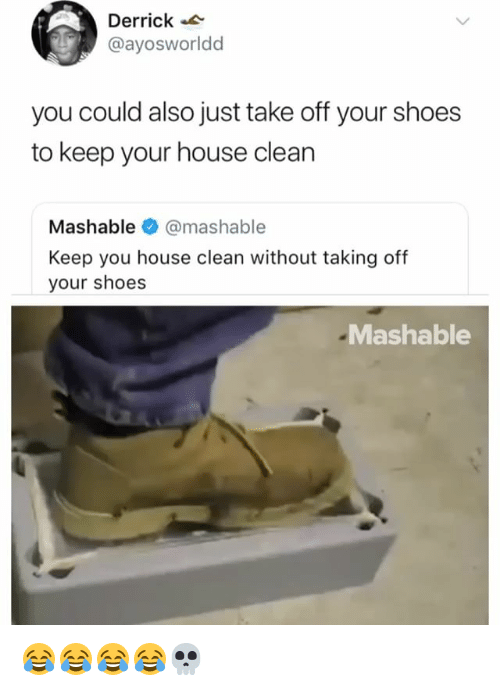 Shoes, House, and Girl Memes: Derrick  @ayosworldd  you could also just take off your shoes  to keep your house clean  Mashable·@mashable  Keep you house clean without taking off  your shoes  Mashable 😂😂😂😂💀