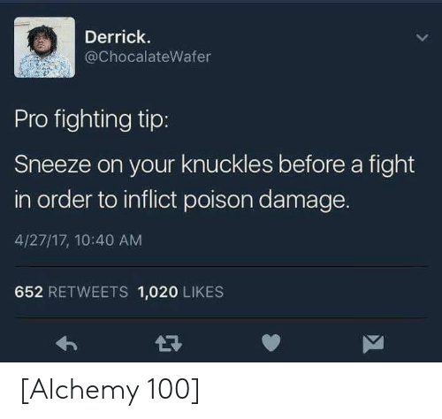 Alchemy: Derrick.  @ChocalateWafer  Pro fighting tip:  Sneeze on your knuckles before a fight  in order to inflict poison damage.  4/27/17, 10:40 AM  652 RETWEETS 1,020 LIKES [Alchemy 100]