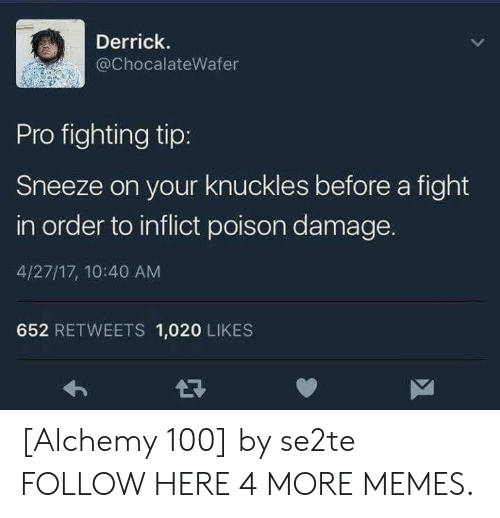 Alchemy: Derrick.  @ChocalateWafer  Pro fighting tip:  Sneeze on your knuckles before a fight  in order to inflict poison damage.  4/27/17, 10:40 AM  652 RETWEETS 1,020 LIKES [Alchemy 100] by se2te FOLLOW HERE 4 MORE MEMES.