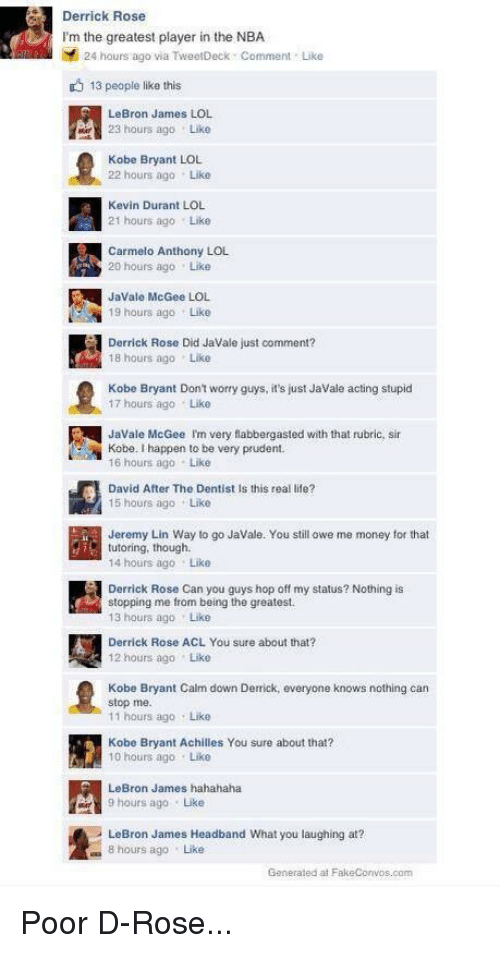 Achille: Derrick Rose  I'm the greatest player in the NBA  24 hours ago via TweetDeck Comment Like  13 people like this  LeBron James LOL  23 hours ago Like  Kobe Bryant LOL  22 hours ago Like  Kevin Durant LOL  21 hours ago Like  Carmelo Anthony LOL  20 hours ago Like  JaVale McGee LOL  19 hours ago Like  Derrick Rose Did Javale just comment?  18 hours ago Like  Kobe Bryant Don't worry guys, it's just Javale acting stupid  17 hours ago Like  Javale McGee Im very flabbergasted with that rubric, sir  Kobe. Ihappen to be very prudent.  16 hours ago Like  David After The Dentist Is this real life?  15 hours ago Like  Jeremy Lin Way to go Javale. You still owe me money for that  tutoring, though.  14 hours ago Like  Derrick Rose Can you guys hop off my status? Nothing is  stopping me from being the greatest.  13 hours ago Like  Derrick Rose ACL You sure about that?  12 hours ago Like  Kobe Bryant Calm down Derrick, everyone knows nothing can  stop me.  11 hours ago Like  Kobe Bryant Achilles You sure about that?  10 hours ago Like  LeBron James hahahaha  LeBron James Headband what you laughing at?  8 hours ago Like  Generated at FakeConvos com Poor D-Rose...