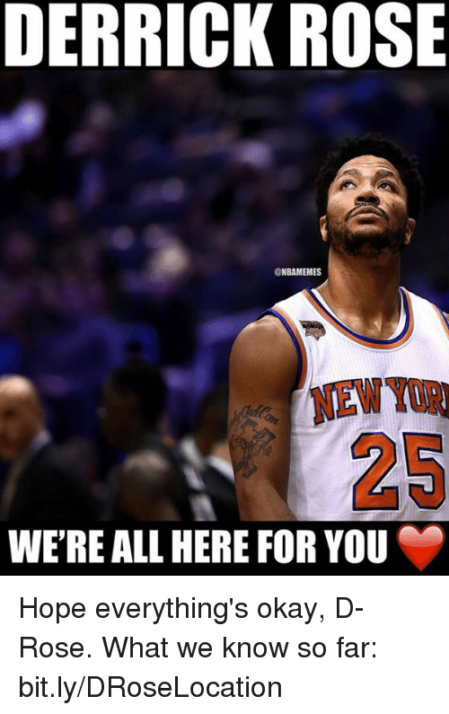 Derrick Rose, Memes, and 🤖: DERRICK ROSE  NBAMEMES  WERE ALL HERE FOR YOU Hope everything's okay, D-Rose.  What we know so far: bit.ly/DRoseLocation