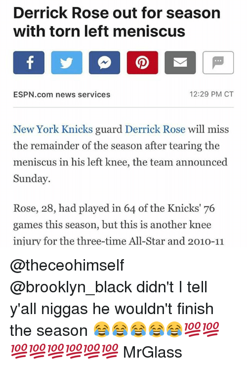 All Star, Derrick Rose, and Espn: Derrick Rose out for season  with torn left meniscus  12:29 PM CT  ESPN.com news services  New York Knicks guard Derrick Rose will miss  the remainder of the season after tearing the  meniscus in his left knee, the team announced  Sunday  Rose, 28, had played in 64 of the Knicks' 76  games this season, but this is another knee  injury for the three-time All-Star and 2010-11 @theceohimself @brooklyn_black didn't I tell y'all niggas he wouldn't finish the season 😂😂😂😂😂💯💯💯💯💯💯💯💯 MrGlass