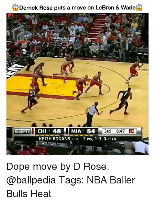 Derrick Rose, Dope, and Memes: Derrick Rose puts a move on LeBron & Wade  ESPT CHI 48 MIA 54  3rd 8:47  24  KEITH BOGANS CHI  3 PTS, 1-3 3-PT FG Dope move by D Rose. @ballpedia Tags: NBA Baller Bulls Heat