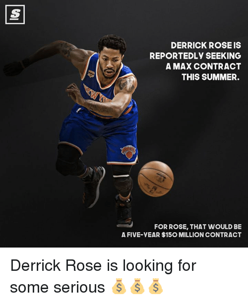 Derrick Rose, Memes, and 🤖: DERRICK ROSEIS  REPORTEDLy SEEKING  A MAX CONTRACT  THIS SUMMER.  FOR ROSE, THAT WOULD BE  A FIVE-yEAR $150 MILLION CONTRACT Derrick Rose is looking for some serious 💰💰💰