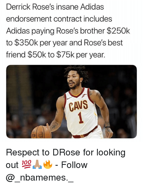 Adidas, Best Friend, and Cavs: Derrick Rose's insane Adidas  endorsement contract includes  Adidas paying Rose's brother $250k  to $350k per year and Rose's best  friend $50k to $75k per year.  CaVS Respect to DRose for looking out 💯🙏🏽🔥 - Follow @_nbamemes._
