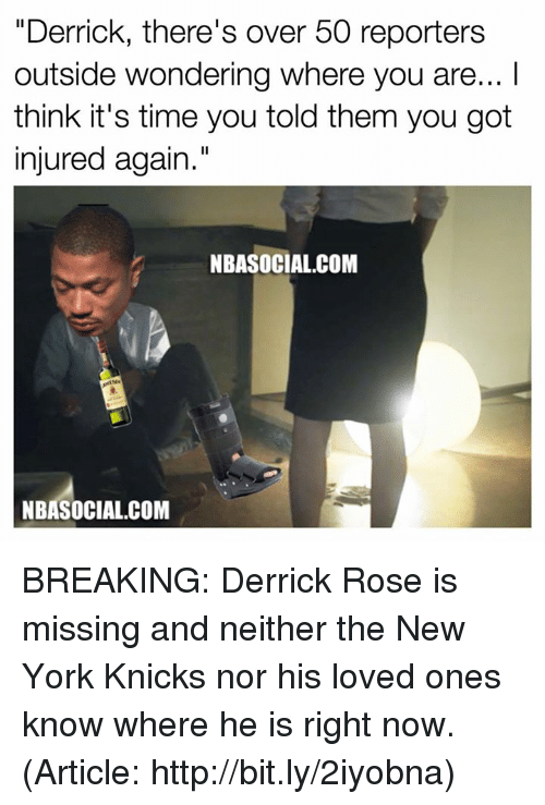 "Derrick Rose, New York Knicks, and Nba: ""Derrick, there's over 50 reporters  outside wondering where you are... l  think it's time you told them you got  injured again.""  NBASOCIAL.COM  NBA SOCIAL COM BREAKING: Derrick Rose is missing and neither the New York Knicks nor his loved ones know where he is right now. (Article: http://bit.ly/2iyobna)"