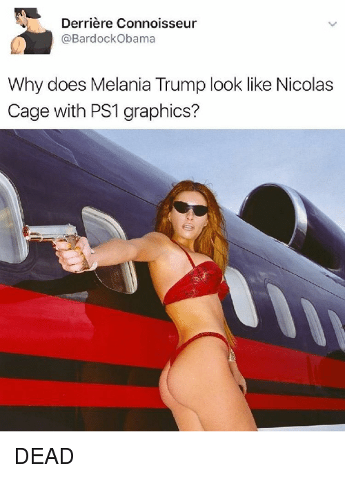 Nicola Cage: Derriere Connoisseur  @Bardock Obama  Why does Melania Trump look like Nicolas  Cage with PS1 graphics? DEAD