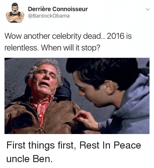 Uncle Bens: Derriere Connoisseur  Bardock Obama  Wow another celebrity dead.. 2016 is  relentless. When will it stop? First things first, Rest In Peace uncle Ben.