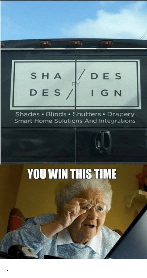 shades: | DES  SHA  BY  DES/  IGN  Shades Blinds Shutters Drapery  Smart Home Soluticns And Integrations  YOU WIN THIS TIME .
