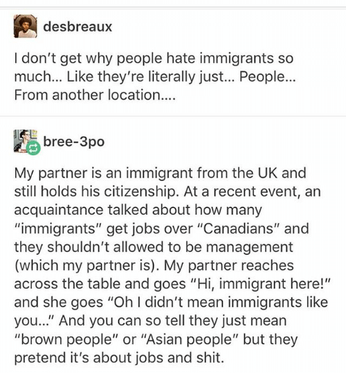"Asian, Memes, and Shit: desbreaux  I don't get why people hate immigrants so  much... Like they're literally just... People...  From another location...  bree-3po  My partner is an immigrant from the UK and  still holds his citizenship. At a recent event, an  acquaintance talked about how many  ""immigrants"" get jobs over ""Canadians"" and  they shouldn't allowed to be management  (which my partner is). My partner reaches  across the table and goes ""Hi, immigrant here!""  and she goes ""Oh l didn't mean immigrants like  you.."" And you can so tell they just mean  ""brown people"" or ""Asian people"" but they  pretend it's about jobs and shit."