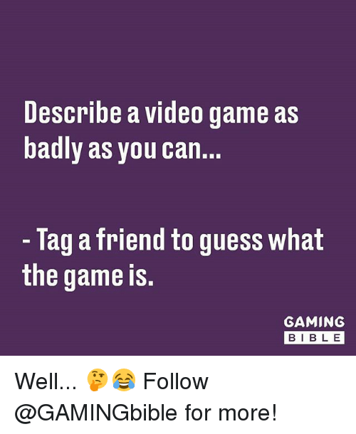 Memes, The Game, and Game: Describe a video game as  badly as you can.  Tag a friend to guess what  the game is.  GAMING  BIB LE Well... 🤔😂 Follow @GAMINGbible for more!