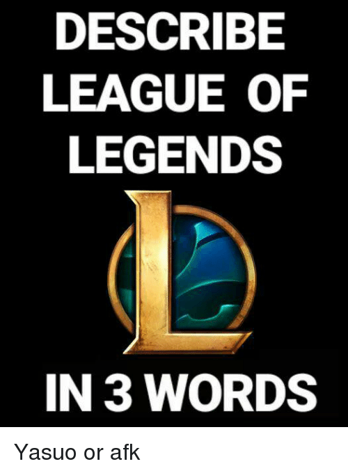 league of legend: DESCRIBE  LEAGUE OF  LEGENDS  IN 3 WORDS Yasuo or afk
