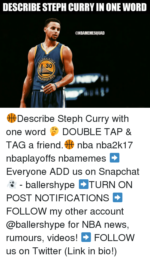 Nba, Add, and Links: DESCRIBE STEPH CURRY IN ONE WORD  @NBAMEMESQUAD  DEN  STATN  ARRIO 🏀Describe Steph Curry with one word 🤔 DOUBLE TAP & TAG a friend.🏀 nba nba2k17 nbaplayoffs nbamemes ➡Everyone ADD us on Snapchat 👻 - ballershype ➡TURN ON POST NOTIFICATIONS ➡ FOLLOW my other account @ballershype for NBA news, rumours, videos! ➡ FOLLOW us on Twitter (Link in bio!)
