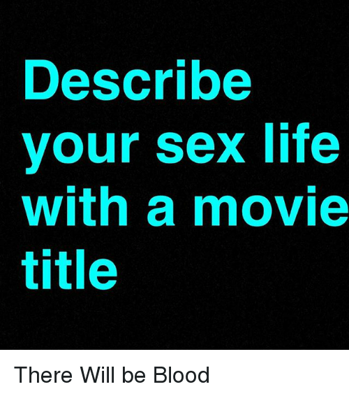 Life, Memes, and Sex: Describe  vour sex life  with a movie  title There Will be Blood