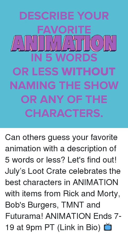 Memes, Rick and Morty, and Best: DESCRIBE YOUR  FAVORITE  ANIMATTON  IN 5 WORDS  OR LESS WITHOUT  NAMING THE SHOWW  OR ANY OF THE  CHARACTERS Can others guess your favorite animation with a description of 5 words or less? Let's find out! July's Loot Crate celebrates the best characters in ANIMATION with items from Rick and Morty, Bob's Burgers, TMNT and Futurama! ANIMATION Ends 7-19 at 9pm PT (Link in Bio) 📺