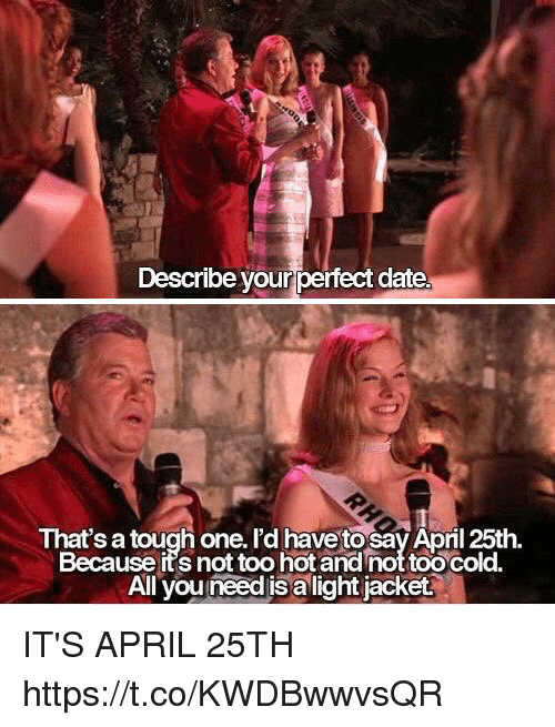 Date, Relatable, and Cold: Describe your perfect date.   That's a tough one. I'd have tosav April 25th.  Because its not too hot and not too cold.  All you need is a light jacket. IT'S APRIL 25TH https://t.co/KWDBwwvsQR