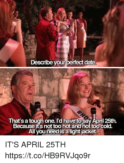 Funny, Date, and Cold: Describe your perfect date.   That's a tough one. I'd have tosav Apnl 25th.  Because its not too hot and not too cold.  All you need is a light jacket. IT'S APRIL 25TH https://t.co/HB9RVJqo9r