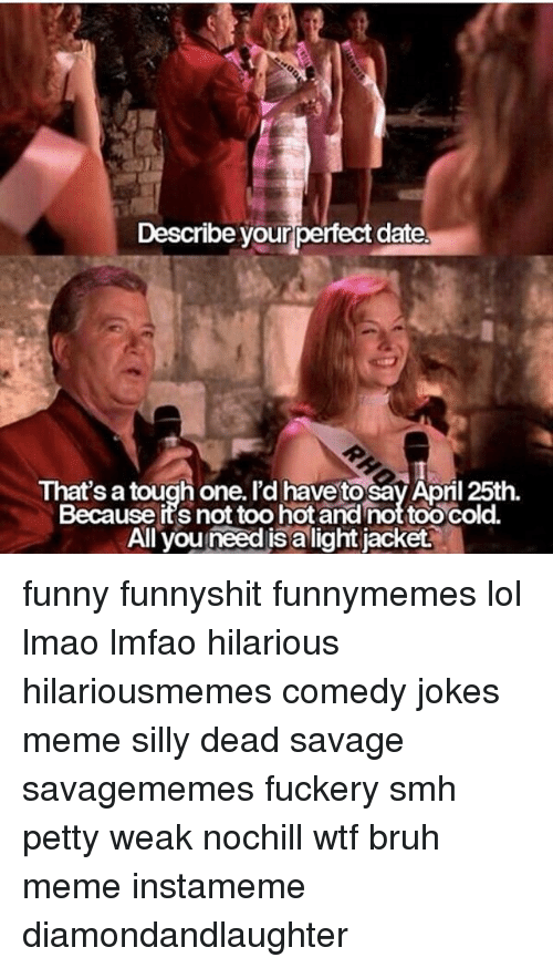 describe yourperfect date thats a tough one id have to 21019319 🅱 25 best memes about all you need is a light jacket all you