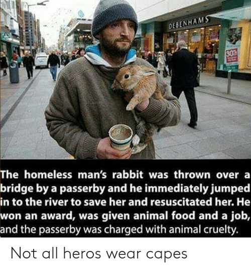 Not All Heros Wear Capes: DESENHAM  SO  The homeless man's rabbit was thrown overa  bridge by a passerby and he immediately jumped  in to the river to save her and resuscitated her. He  won an award, was given animal food and a job,  and the passerby was charged with animal cruelty. Not all heros wear capes