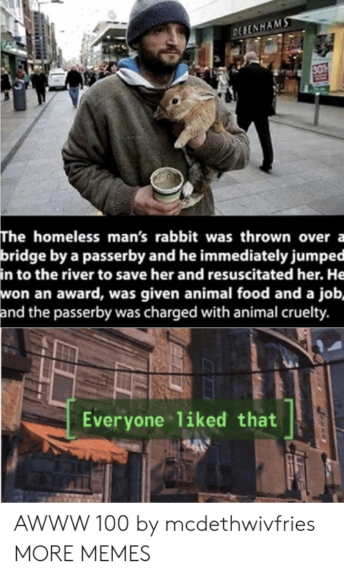 Was Given: DESENHAMS  30  The homeless man's rabbit was thrown over a  bridge by a passerby and he immediately jumped  in to the river to save her and resuscitated her. He  won an award, was given animal food and a job,  and the passerby was charged with animal cruelty.  Everyone 1iked that AWWW 100 by mcdethwivfries MORE MEMES