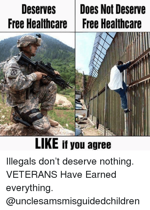 Memes, Free, and 🤖: Deserves Does Not Deserve  Free Healthcare |Free Healthcare  LIKE if you agree Illegals don't deserve nothing. VETERANS Have Earned everything. @unclesamsmisguidedchildren