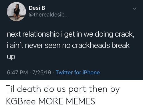break up: Desi B  @therealdesib  next relationship i get in we doing crack,  iain't never seen no crackheads break  up  6:47 PM 7/25/19 Twitter for iPhone Til death do us part then by KGBree MORE MEMES