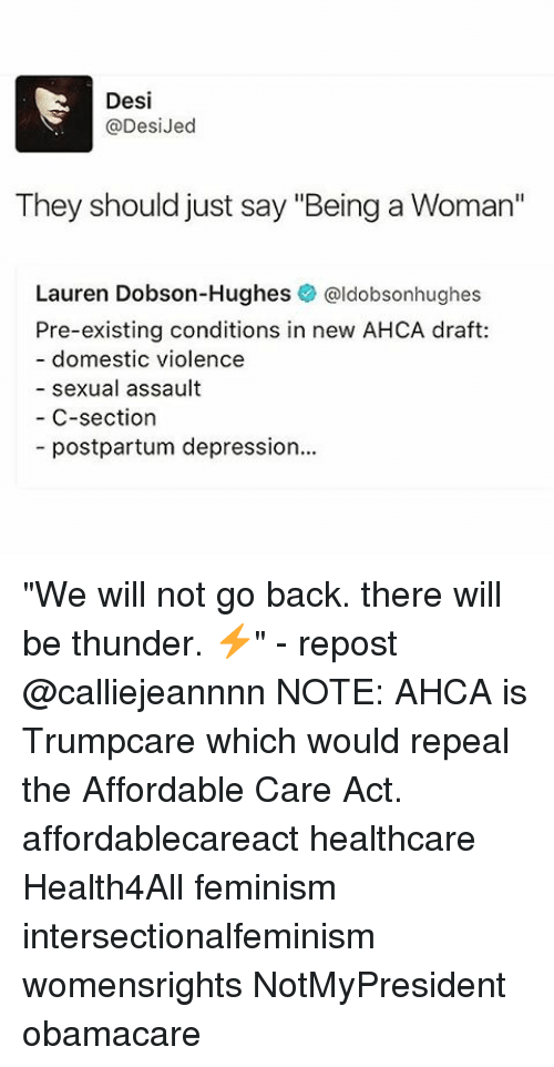 """affordable care act: Desi  @Desi Jed  They should just say """"Being a Woman""""  Lauren Dobson-Hughes  @ldobsonhughes  Pre-existing conditions in new AHCA draft:  domestic violence  sexual assault  C-section  postpartum depression... """"We will not go back. there will be thunder. ⚡️"""" - repost @calliejeannnn NOTE: AHCA is Trumpcare which would repeal the Affordable Care Act. affordablecareact healthcare Health4All feminism intersectionalfeminism womensrights NotMyPresident obamacare"""