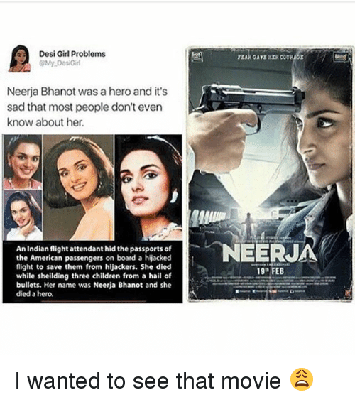 "Children, Memes, and American: Desi Girl Problems  @yDesiGirl  Neerja Bhanot was a hero and it's  sad that most people don't even  know about her.  An Indian flight attendant hid the passports of  the American passengers on board a hijacked  flight to save them from hijackers. She died  while sheilding three children from a hail of  bullets. Her name was Neerja Bhanot and she  died a hero.  19"" FEB I wanted to see that movie 😩"