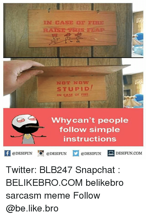 Be Like, Fire, and Meme: @DESIFUN  IN CASE or FIRE  NOT NOW  STUPID  IN CASE OF FIRE.  why can't people  follow simple  instructions  DESIFUN.COM  @DESIFUN  @DESIFUN Twitter: BLB247 Snapchat : BELIKEBRO.COM belikebro sarcasm meme Follow @be.like.bro
