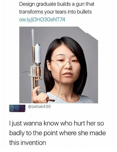 Funny, Wanna Know, and Design: Design graduate builds a gun that  transforms your tears into bullets  ow.lyjOHO30eNT74  @zattak430  I just wanna know who hurt her so  badly to the point where she made  this invention
