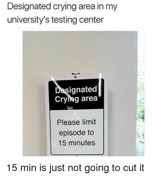 Crying, Girl Memes, and Please: Designated crying area in my  university's testing center  ignated  Crying area  Please limit  episode to  15 minutes 15 min is just not going to cut it
