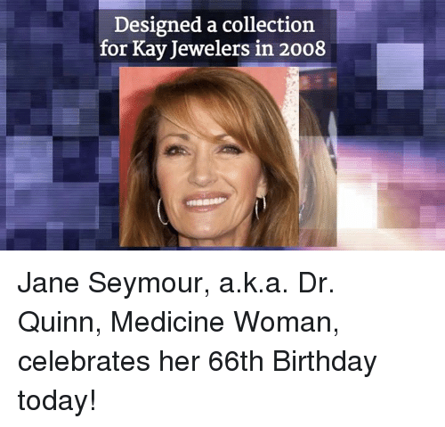 Birthday, Memes, and Collective: Designed a collection  for Kay Jewelers in 2008 Jane Seymour, a.k.a. Dr. Quinn, Medicine Woman, celebrates her 66th Birthday today!