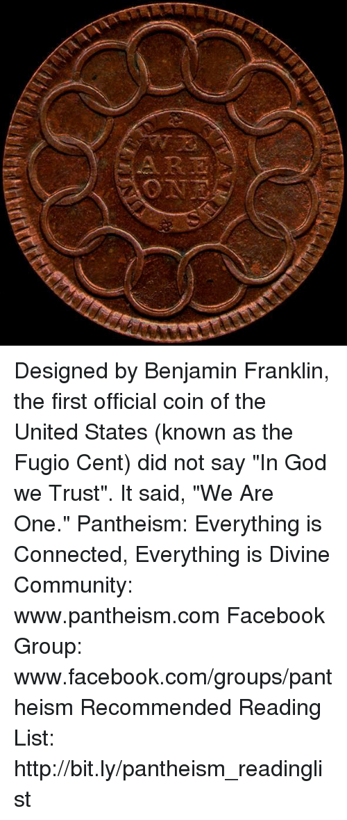 "Benjamin Franklin, Community, and Facebook: Designed by Benjamin Franklin, the first official coin of the United States (known as the Fugio Cent) did not say ""In God we Trust"". It said, ""We Are One.""  Pantheism: Everything is Connected, Everything is Divine Community: www.pantheism.com Facebook Group: www.facebook.com/groups/pantheism Recommended Reading List: http://bit.ly/pantheism_readinglist"