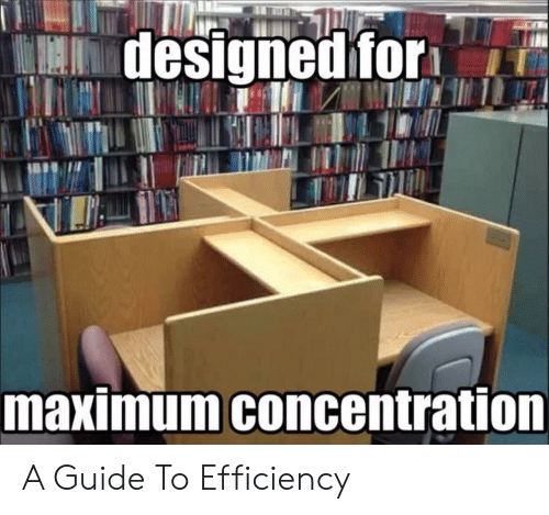 Concentration: designed for  maximum concentration A Guide To Efficiency