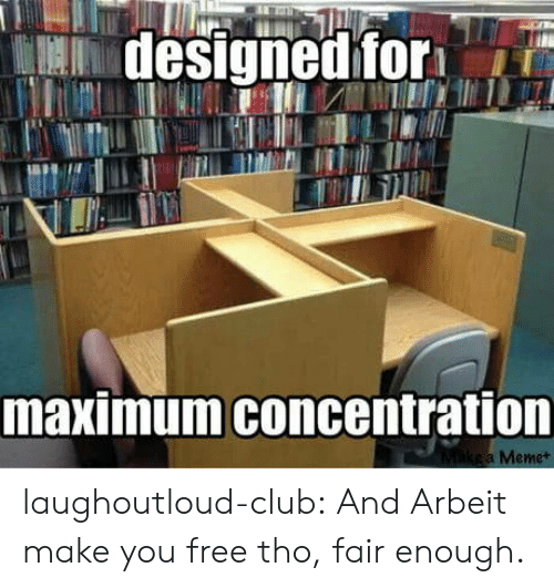 Concentration: designed for  maximum concentration  Mikea Memet laughoutloud-club:  And Arbeit make you free tho, fair enough.