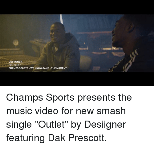 "Memes, Smashing, and Sports: DESIGNER  ""OUTLET""  CHAMPS SPORTS WE KNOW GAME: THE MOMENT Champs Sports presents the music video for new smash single ""Outlet"" by Desiigner featuring Dak Prescott."