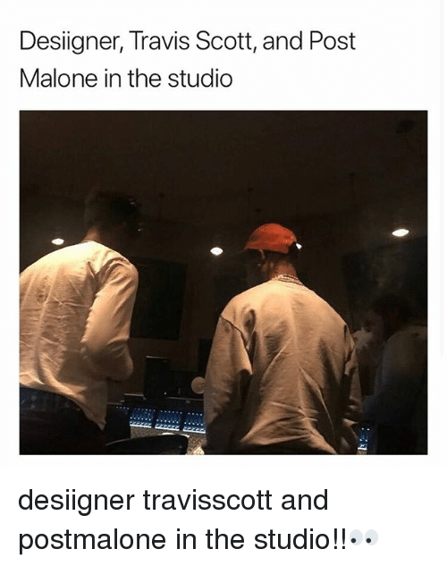 Memes, Post Malone, and Travis Scott: Desiigner, Travis Scott, and Post  Malone in the studio desiigner travisscott and postmalone in the studio!!👀