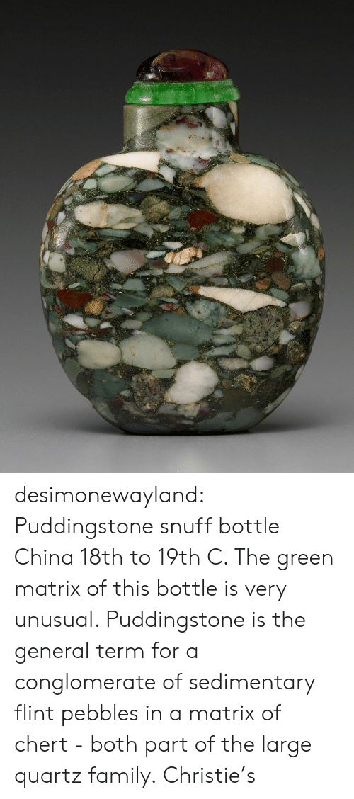 Christie: desimonewayland:  Puddingstone snuff bottle China 18th to 19th C.  The green matrix of this bottle is very unusual. Puddingstone is the  general term for a conglomerate of sedimentary flint pebbles in a matrix  of chert - both part of the large quartz family. Christie's