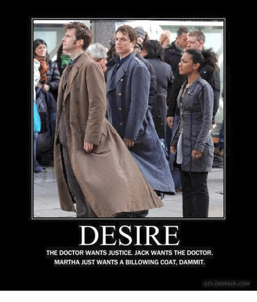Doctor, Memes, and Justice: DESIRE  THE DOCTOR WANTS JUSTICE. JACK WANTS THE DOCTOR.  MARTHA JUST WANTS A BILLOWING COAT, DAMMIT  DTY DESPAIR COM