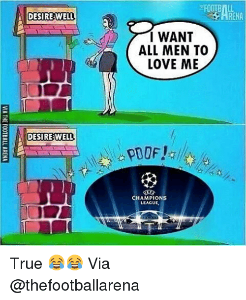Love, Memes, and True: DESIRE WELL  DESIRE WELL  I WANT  ALL MEN TO  LOVE ME  CHAMPIONS  LEAGUE True 😂😂 Via @thefootballarena