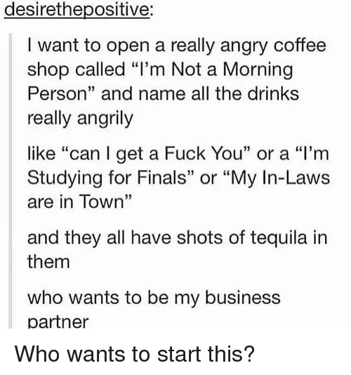 "in laws: desirethepositive:  I want to open a really angry coffee  shop called ""l'm Not a Morning  Person"" and name all the drink:s  really angrily  like ""can l get a Fuck You"" or a ""l'm  Studying for Finals"" or ""My In-Laws  are in Town""  and they all have shots of tequila in  them  who wants to be my business  partner Who wants to start this?"