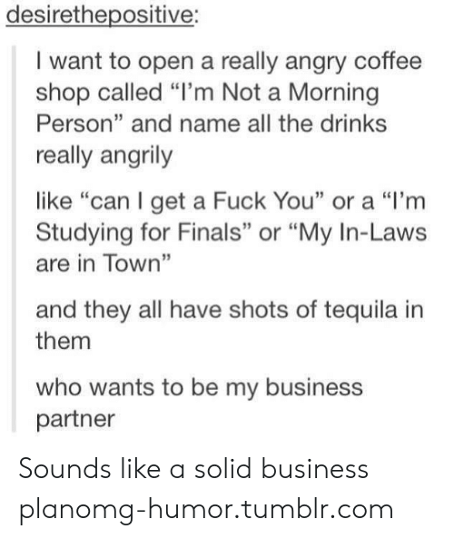 """business plan: desirethepositive:  I want to open a really angry coffee  shop called """"l'm Not a Morning  Person"""" and name all the drinks  really angrily  like """"can I get a Fuck You"""" or a """"I'm  Studying for Finals"""" or """"My In-Laws  are in Town""""  and they all have shots of tequila in  them  who wants to be my business  partner Sounds like a solid business planomg-humor.tumblr.com"""