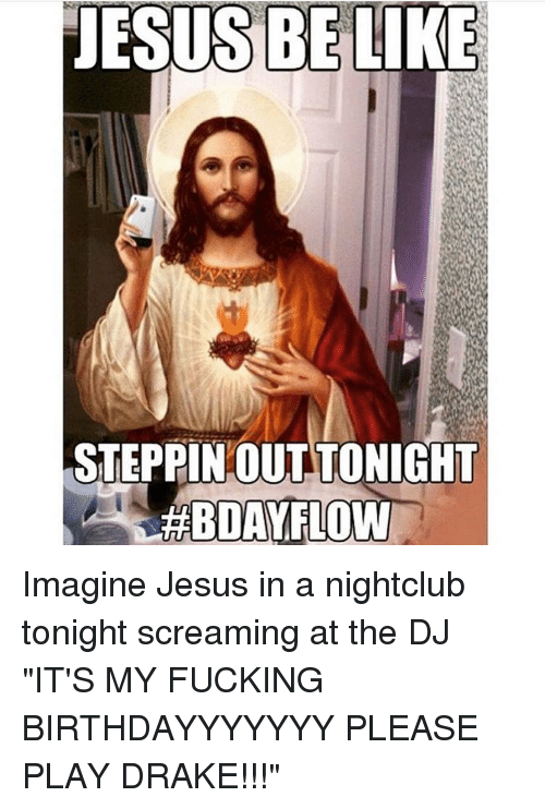 """belize: dESIS BELIZE  STEPPIN OUTTONIGHT  BDAVELOW  S  ) A Imagine Jesus in a nightclub tonight screaming at the DJ """"IT'S MY FUCKING BIRTHDAYYYYYYY PLEASE PLAY DRAKE!!!"""""""