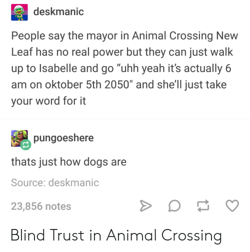 """new leaf: deskmanic  People say the mayor in Animal Crossing New  Leaf has no real power but they can just walk  up to Isabelle and go """"uhh yeah it's actually 6  am on oktober 5th 2050"""" and she'll just take  your word for it  pungoeshere  thats just how dogs are  Source: deskmanic  23,856 notes Blind Trust in Animal Crossing"""