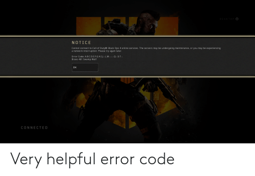 Interruption: DESKTOP  NOTICE  Cannot connect to Call of Duty®: Black Ops 4 online services. The servers may be undergoing maintenance, or you may be experiencing  a network interruption. Please try again later.  Error Code: A.B.C.D.E.F.G.H.I.J.-.L.M.-.-.-.Q.-.S. T.-.  Bravo 461 Swamp Wolf  OK  CONNECTED Very helpful error code