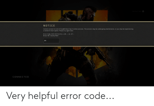 Interruption: DESKTOP  NOTICE  Cannot connect to Call of Duty®: Black Ops 4 online services. The servers may be undergoing maintenance, or you may be experiencing  a network interruption. Please try again later.  Error Code: A.B.C.D.E.F.G.H.I.J.-.L.M.-.-.-.Q.-.S. T.-.  Bravo 461 Swamp Wolf  OK  CONNECTED Very helpful error code...