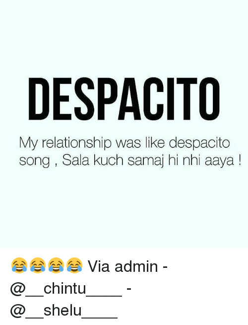 kuching: DESPACITO  My relationship was like despacito  song , Sala kuch samaj hi nhi aaya! 😂😂😂😂 Via admin -@__chintu____ -@__shelu____