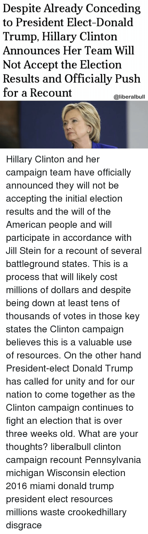Hillary Clinton Announcement: Despite Already Conceding  to President Elect-Donald  Trump, Hillary Clinton  Announces Her Team Will  Not Accept the Election  Results and Officially Push  for a Recount  @liberalbull Hillary Clinton and her campaign team have officially announced they will not be accepting the initial election results and the will of the American people and will participate in accordance with Jill Stein for a recount of several battleground states. This is a process that will likely cost millions of dollars and despite being down at least tens of thousands of votes in those key states the Clinton campaign believes this is a valuable use of resources. On the other hand President-elect Donald Trump has called for unity and for our nation to come together as the Clinton campaign continues to fight an election that is over three weeks old. What are your thoughts? liberalbull clinton campaign recount Pennsylvania michigan Wisconsin election 2016 miami donald trump president elect resources millions waste crookedhillary disgrace