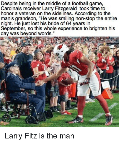 """fitz: Despite being in the middle of a football game,  Cardinals receiver Larry Fitzgerald took time to  honor a veteran on the sidelines. According to the  man's grandson, """"He was smiling non-stop the entire  night. He just lost his bride of 64 years in  September, so this whole experience to brighten his  day was beyond words."""" Larry Fitz is the man"""