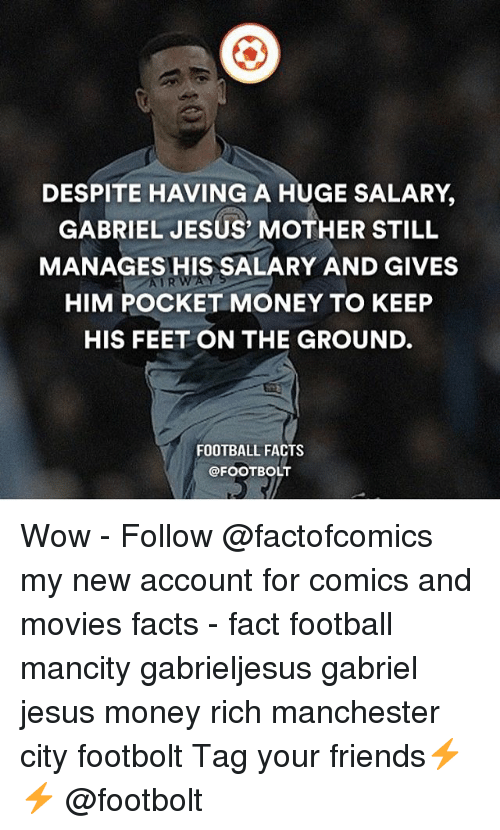 Gabriel Jesus: DESPITE HAVING A HUGE SALARY,  GABRIEL JESUS' MOTHER STILL  MANAGES HIS SALARY AND GIVES  HIM POCKET MONEY TO KEEP  HIS FEET ON THE GROUND.  AURWAY  FOOTBALL FACTS  @FOOTBOLT Wow - Follow @factofcomics my new account for comics and movies facts - fact football mancity gabrieljesus gabriel jesus money rich manchester city footbolt Tag your friends⚡️⚡️ @footbolt